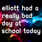 Elliott had a really bad day at school today