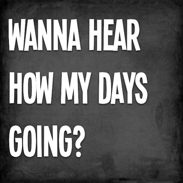 Wanna hear how my days going?