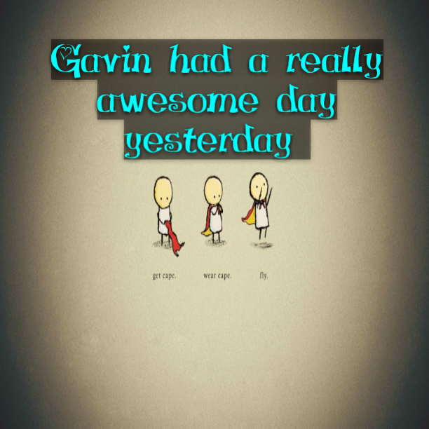 Gavin had a really awesome day yesterday
