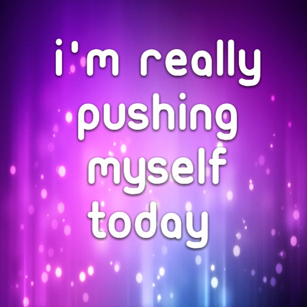 I'm really pushing myself today