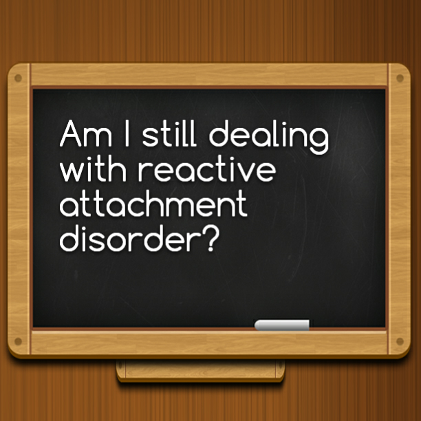 Am I still dealing with reactive attachment disorder?