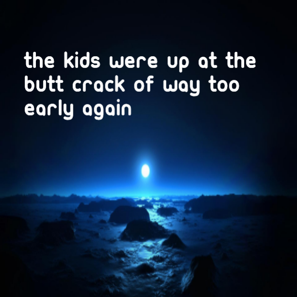 The kids were up at the butt crack of way too early again