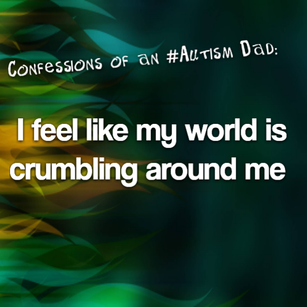 Confessions of an #Autism Dad: I feel like my world is crumbling around me
