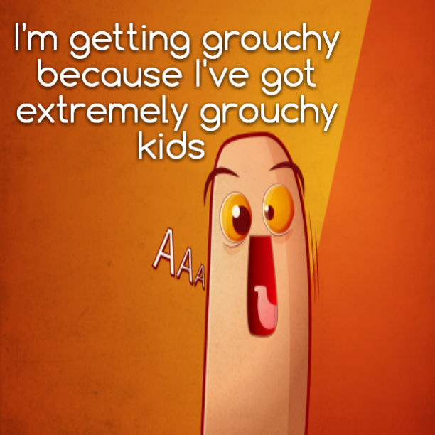 I'm getting grouchy because I've got extremely grouchy kids