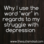 "Why I use the word ""war"" in regards to my struggle with depression"