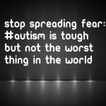 Stop Spreading Fear: #Autism is tough but not the worst thing in the world