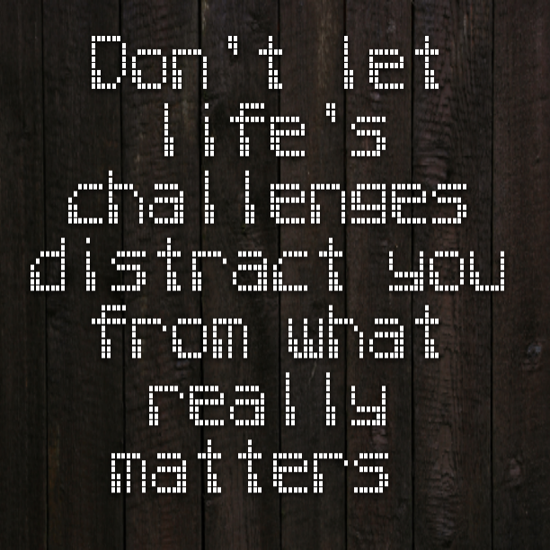 Don't let life's challenges distract you from what really matters