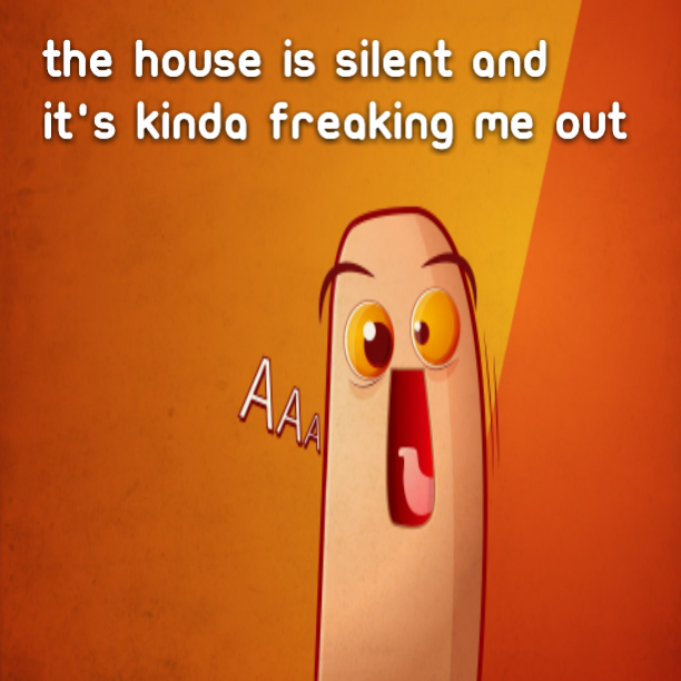 The house is silent and it's kinda freaking me out