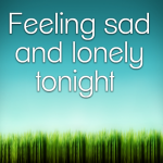 Feeling sad and lonely tonight