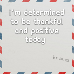 I'm determined to be thankful and positive today