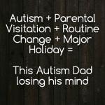 Autism + Parental Visitation + Routine Change + Major Holiday = This #Autism Dad losing his mind