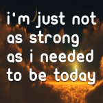 I'm just not as strong as I needed to be today