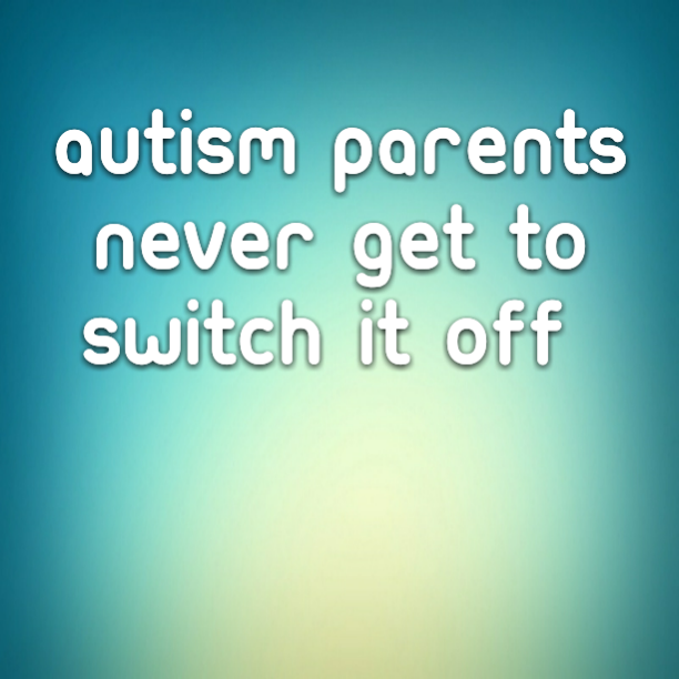 #Autism Parents never get to switch it off