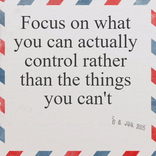 Focus on what you can actually control rather than the things you can't