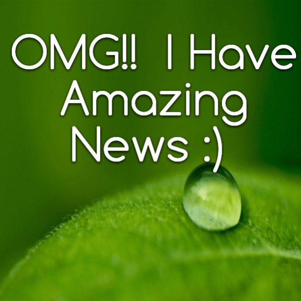 OMG!! I Have Amazing News :)