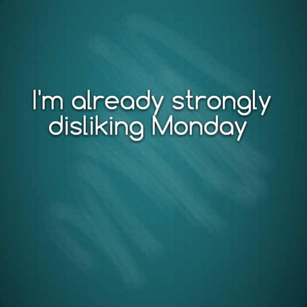 I'm already strongly disliking Monday