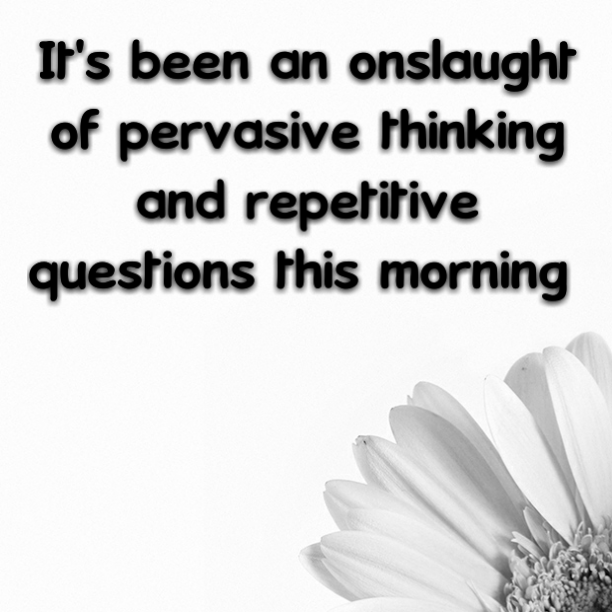 It's been an onslaught of pervasive thinking and repetitive questions this morning