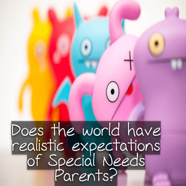 Does the world have realistic expectations of #SpecialNeeds Parents?