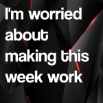 I'm worried about making this week work