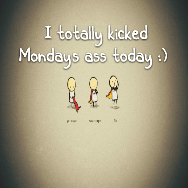 I totally kicked Monday's ass today :)