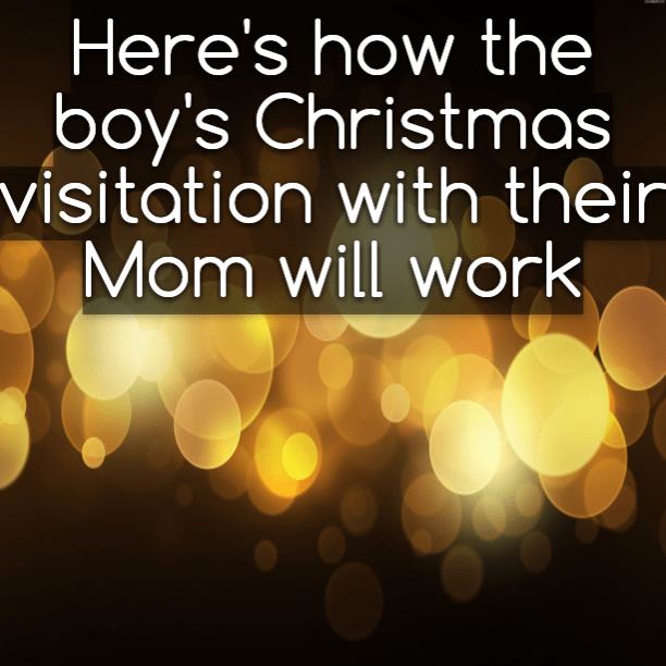 Here's how the boy's Christmas visitation with their Mom will work