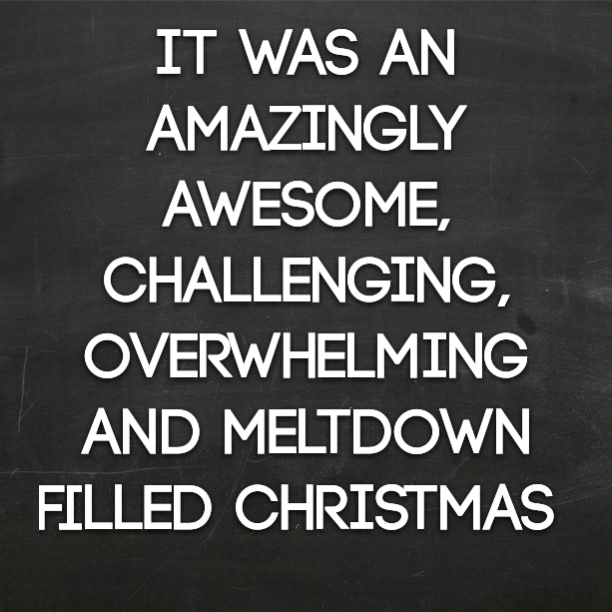 It was an amazingly awesome, challenging, overwhelming and meltdown filled Christmas