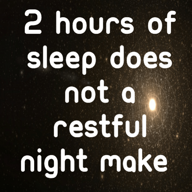 2 hours off sleep does not a restful night make