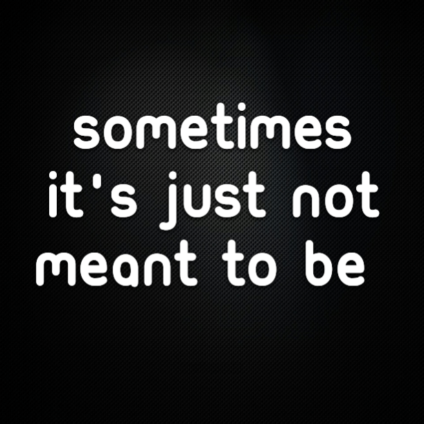 Sometimes it's best to just accept that it's just not meant to be