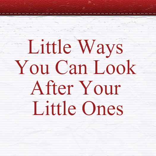 Little Ways You Can Look After Your Little Ones