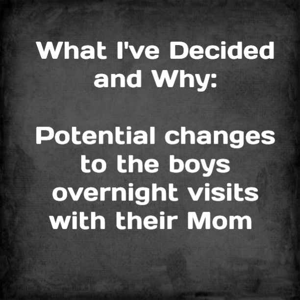 What I've Decided and Why: Potential changes to the boys overnight visits with their Mom