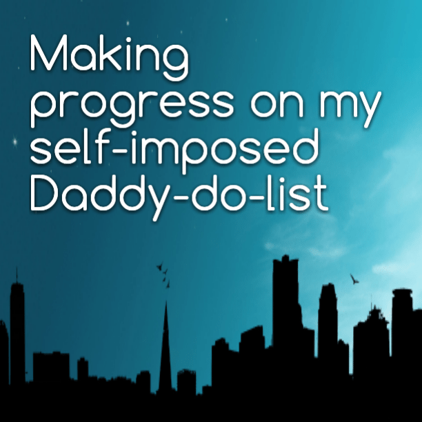 Making progress on my self-imposed Daddy-do-list