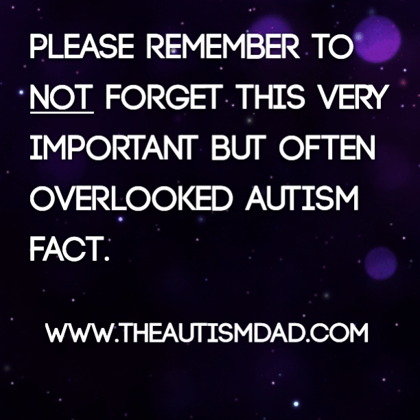 Please remember to not forget this very important but often overlooked Autism fact