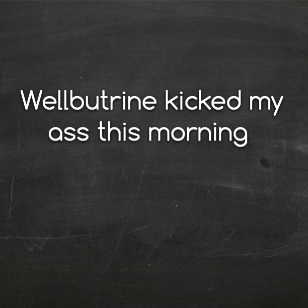 Wellbutrine kicked my ass this morning
