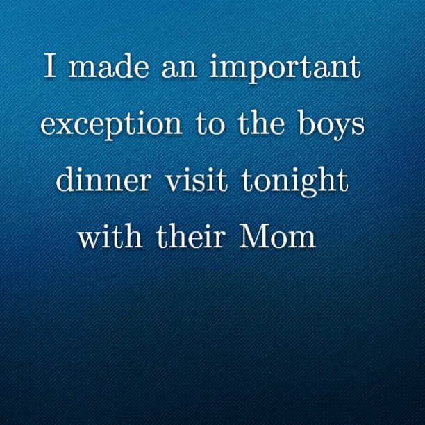 I made an important exception to the boys dinner visit tonight with their Mom