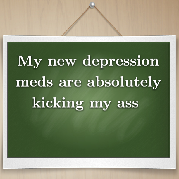 My new depression meds are absolutely kicking my ass