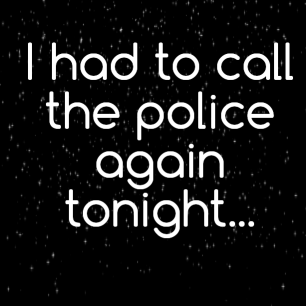 I had to call the police again tonight… Twice