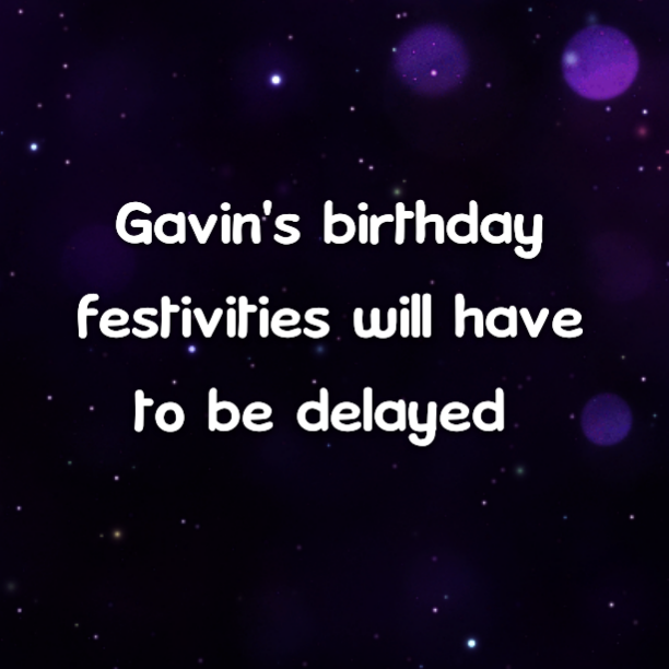 Gavin's birthday festivities will have to be delayed