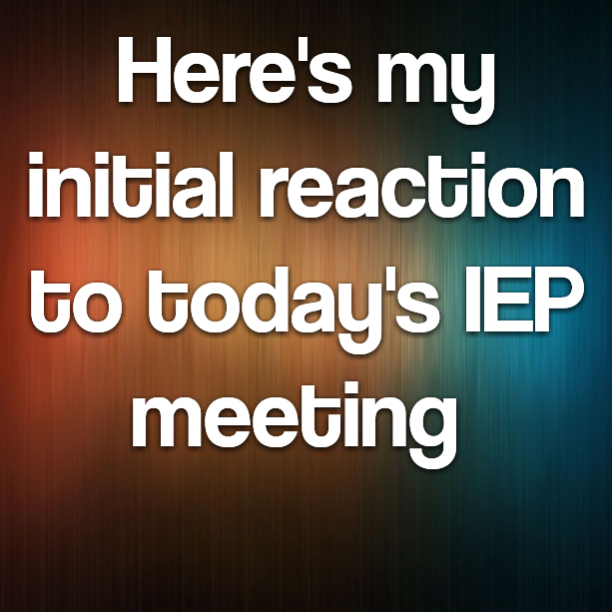 Here's my initial reaction to today's IEP meeting