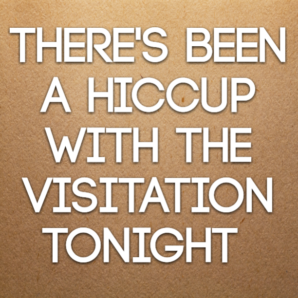 There's been a hiccup with the visitation tonight