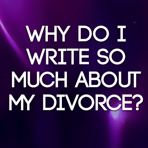 Why do I write so much about my divorce?