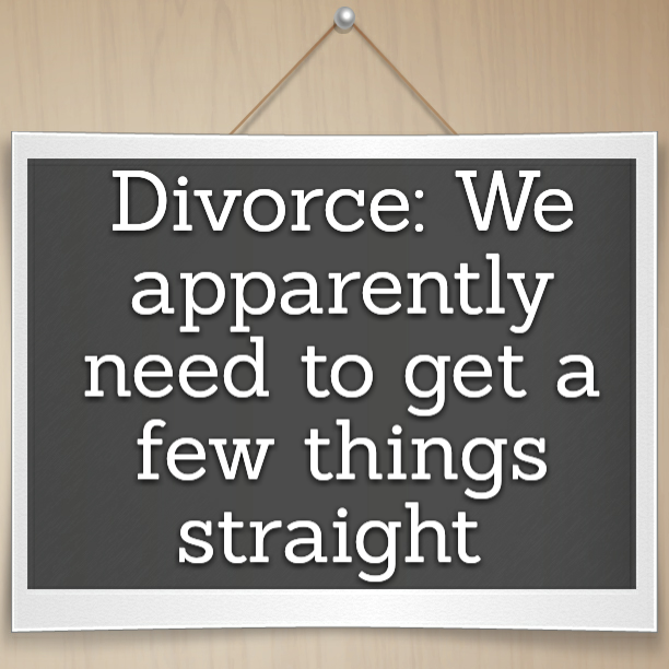 Divorce: We apparently need to get a few things straight
