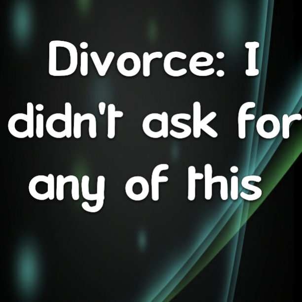 Divorce: I didn't ask for any of this