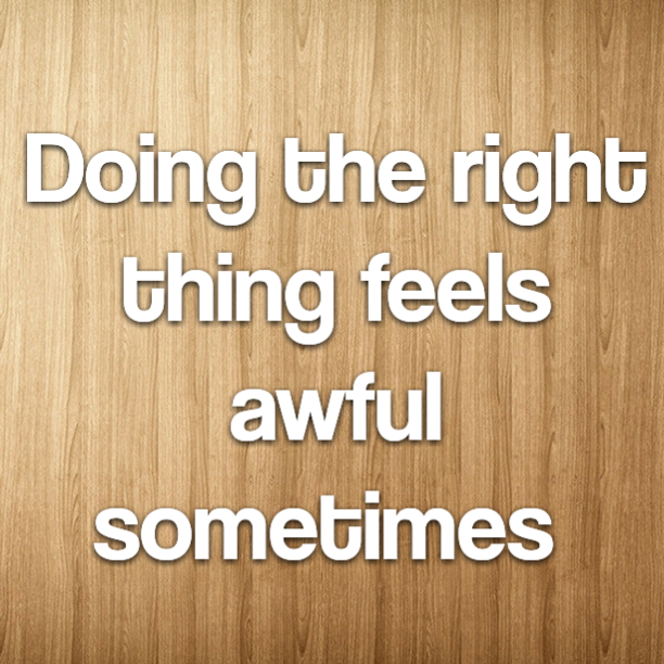 Doing the right thing feels awful sometimes