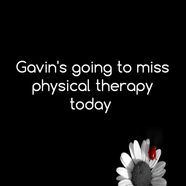 Gavin's going to miss physical therapy today