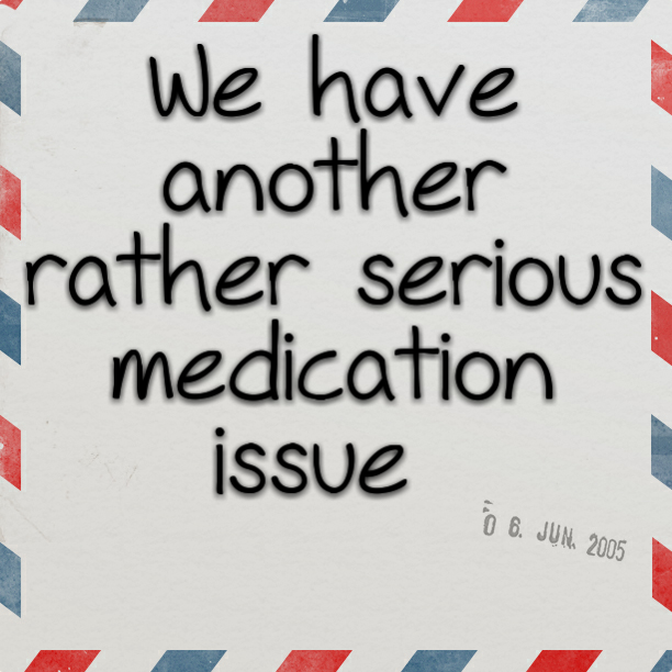 We have another rather serious medication issue