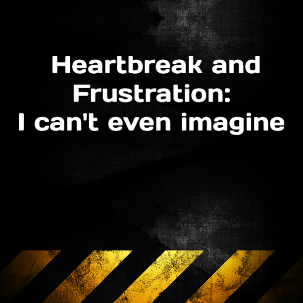Heartbreak and Frustration: I can't even imagine