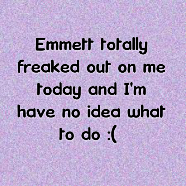 Emmett totally freaked out on me today and I'm have no idea what to do :(