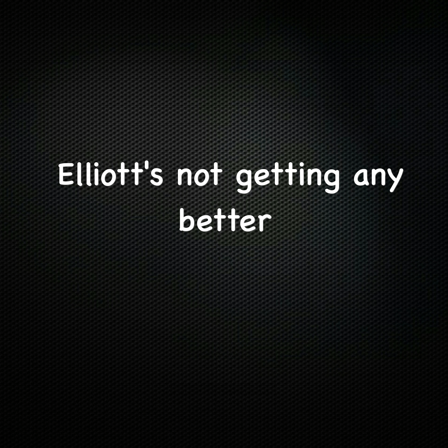 Elliott's not getting any better