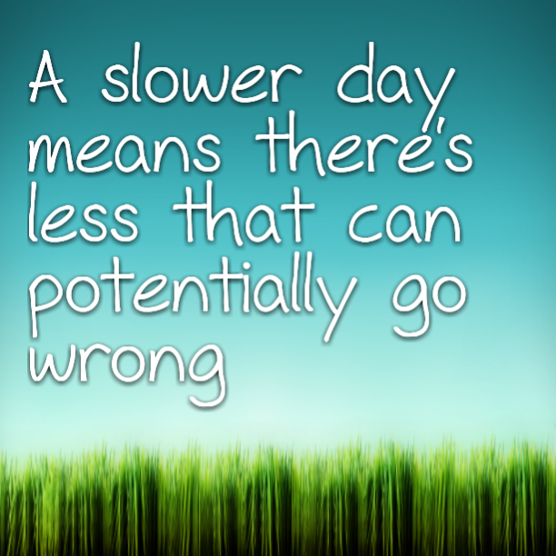 A slower day means there's less that can potentially go wrong