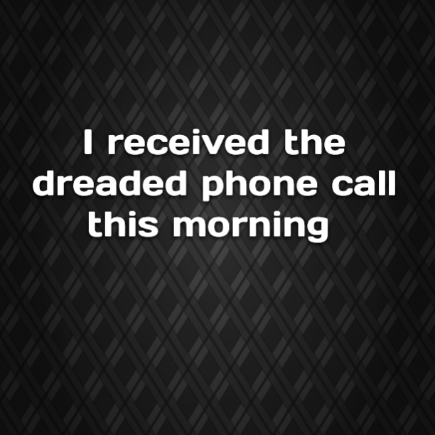 I received the dreaded phone call this morning